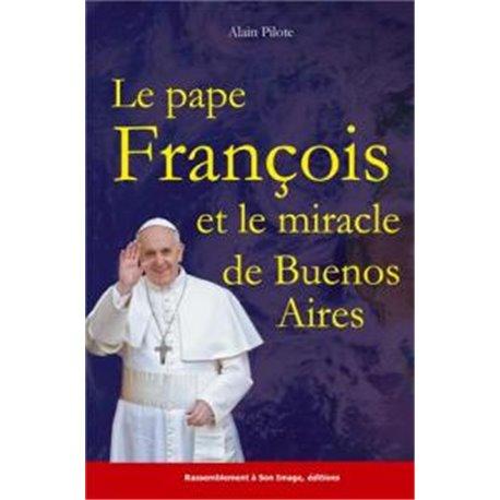 Le pape François et le miracle de Buenos Aires ALAIN PILOTE